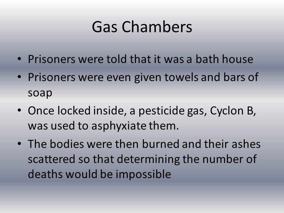 Gas Chambers Prisoners were told that it was a bath house Prisoners were even given towels and bars of soap Once locked inside, a pesticide gas, Cyclon B, was used to asphyxiate them.