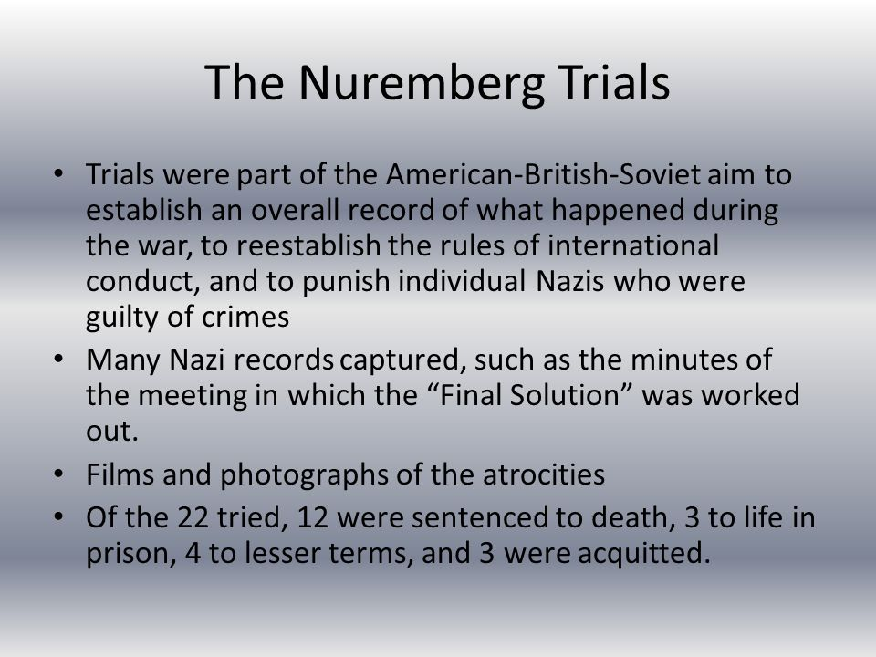 The Nuremberg Trials Trials were part of the American-British-Soviet aim to establish an overall record of what happened during the war, to reestablish the rules of international conduct, and to punish individual Nazis who were guilty of crimes Many Nazi records captured, such as the minutes of the meeting in which the Final Solution was worked out.