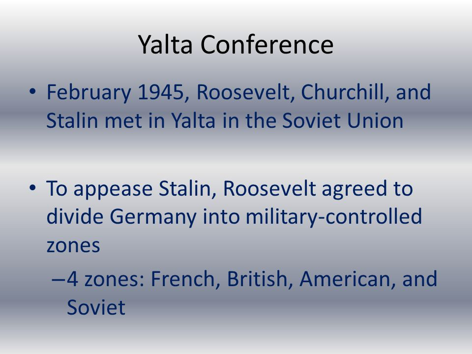 Yalta Conference February 1945, Roosevelt, Churchill, and Stalin met in Yalta in the Soviet Union To appease Stalin, Roosevelt agreed to divide Germany into military-controlled zones – 4 zones: French, British, American, and Soviet