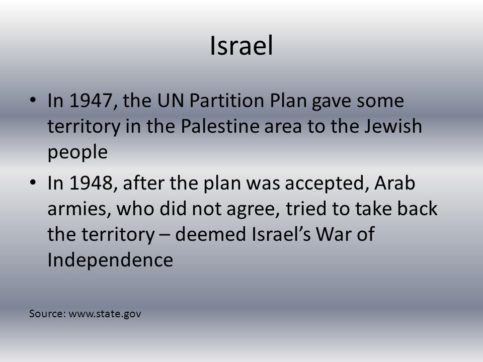 Israel In 1947, the UN Partition Plan gave some territory in the Palestine area to the Jewish people In 1948, after the plan was accepted, Arab armies, who did not agree, tried to take back the territory – deemed Israel's War of Independence Source: www.state.gov
