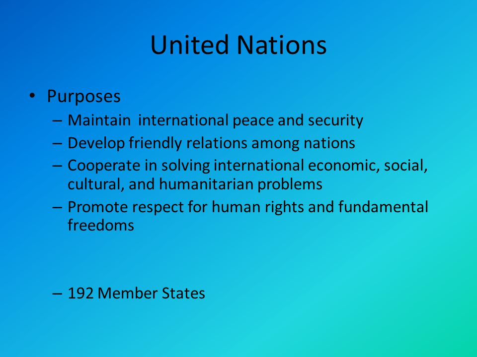 United Nations Purposes – Maintain international peace and security – Develop friendly relations among nations – Cooperate in solving international economic, social, cultural, and humanitarian problems – Promote respect for human rights and fundamental freedoms – 192 Member States