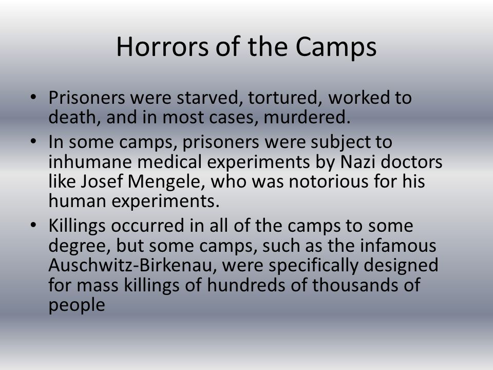 Horrors of the Camps Prisoners were starved, tortured, worked to death, and in most cases, murdered.