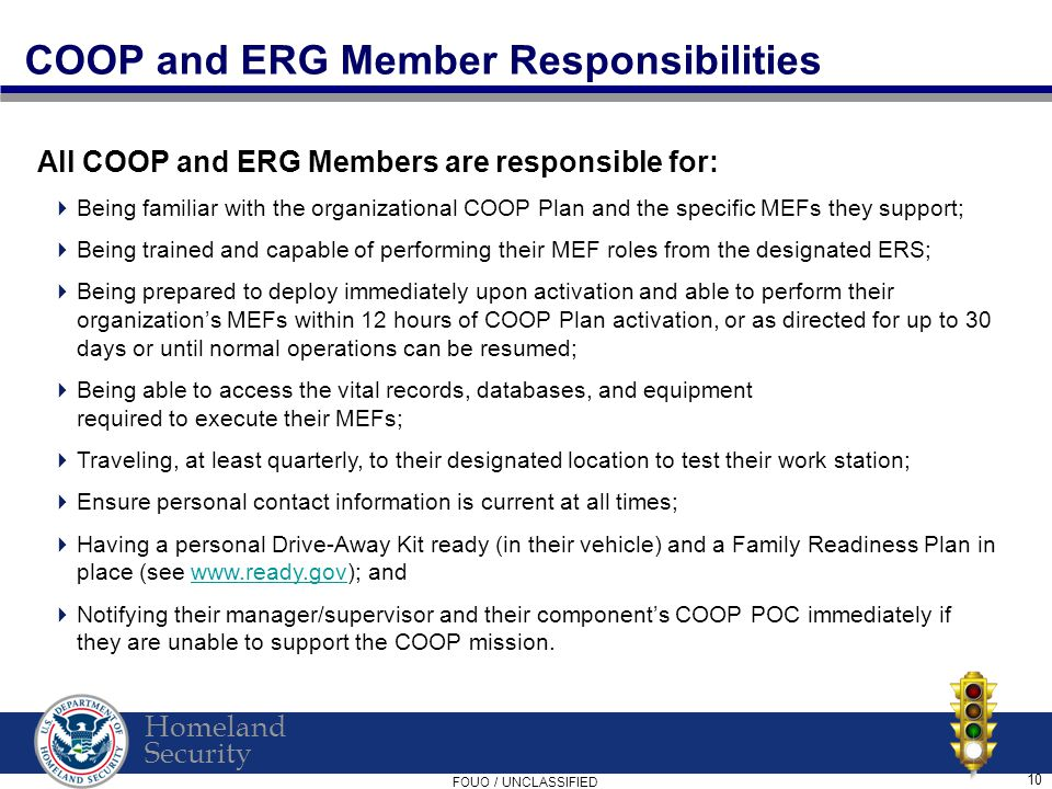 Homeland Security FOUO / UNCLASSIFIED 10 COOP and ERG Member Responsibilities All COOP and ERG Members are responsible for:  Being familiar with the organizational COOP Plan and the specific MEFs they support;  Being trained and capable of performing their MEF roles from the designated ERS;  Being prepared to deploy immediately upon activation and able to perform their organization's MEFs within 12 hours of COOP Plan activation, or as directed for up to 30 days or until normal operations can be resumed;  Being able to access the vital records, databases, and equipment required to execute their MEFs;  Traveling, at least quarterly, to their designated location to test their work station;  Ensure personal contact information is current at all times;  Having a personal Drive-Away Kit ready (in their vehicle) and a Family Readiness Plan in place (see www.ready.gov); andwww.ready.gov  Notifying their manager/supervisor and their component's COOP POC immediately if they are unable to support the COOP mission.