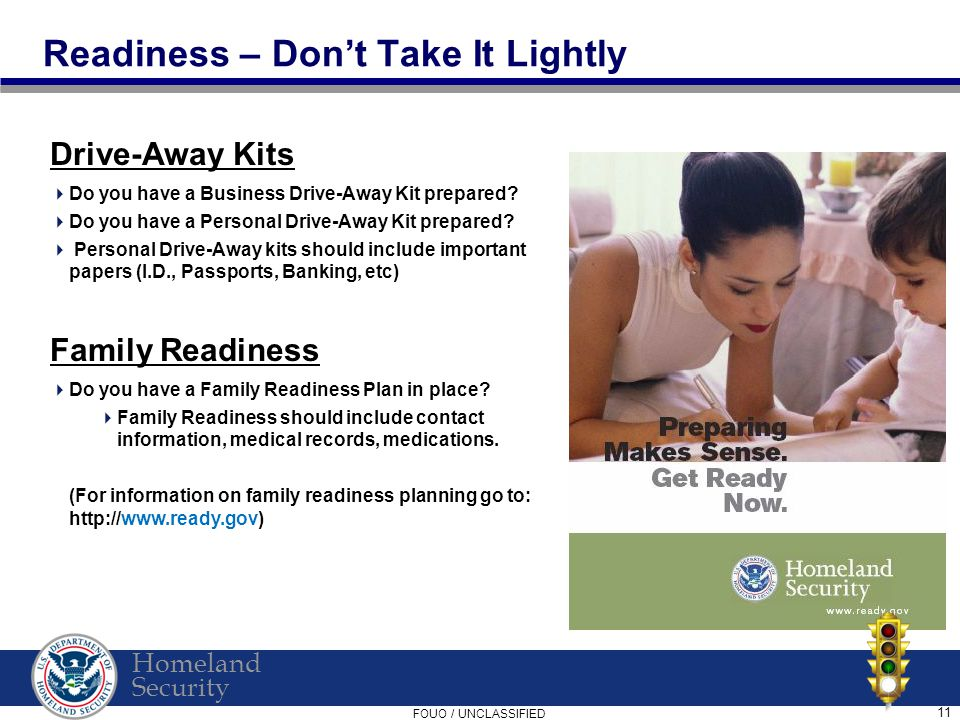 Homeland Security FOUO / UNCLASSIFIED 11 Readiness – Don't Take It Lightly Drive-Away Kits  Do you have a Business Drive-Away Kit prepared.