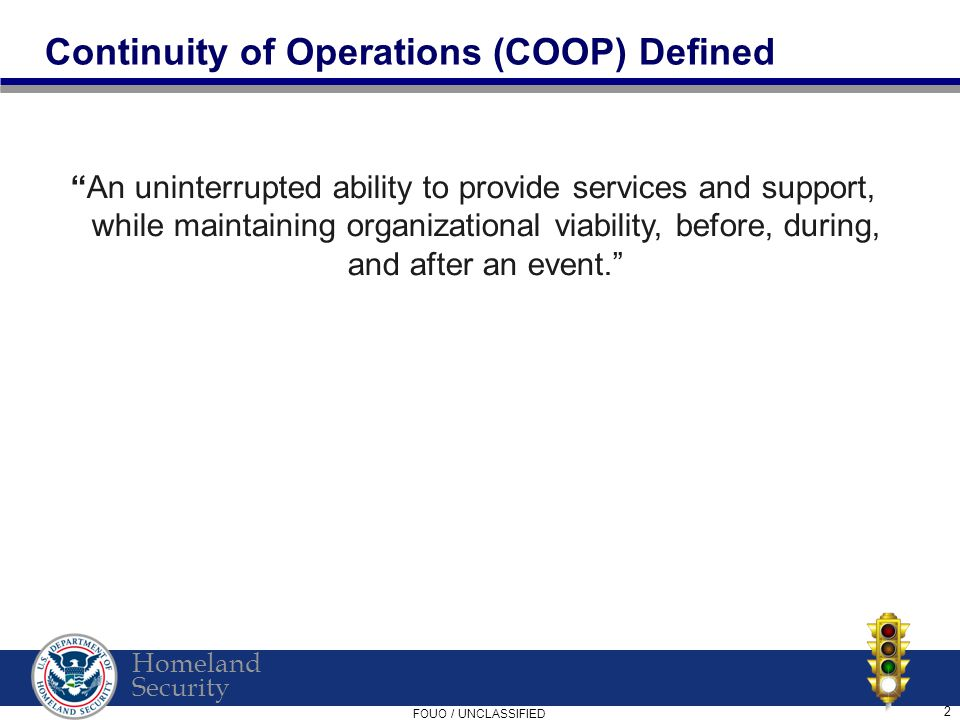 Homeland Security FOUO / UNCLASSIFIED 2 Continuity of Operations (COOP) Defined An uninterrupted ability to provide services and support, while maintaining organizational viability, before, during, and after an event.