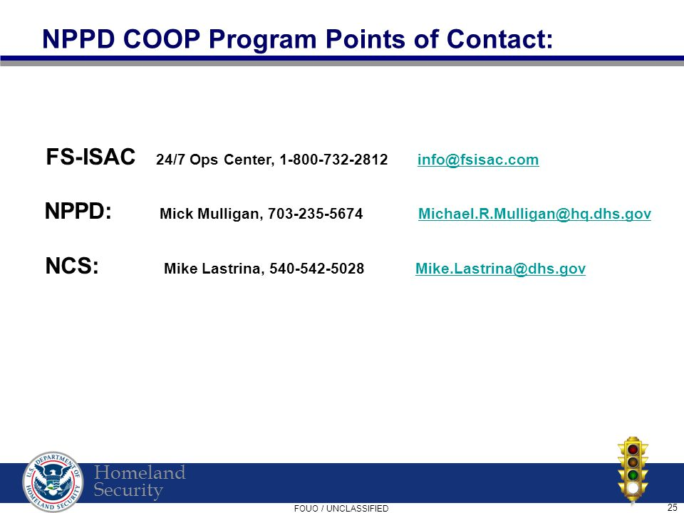 Homeland Security FOUO / UNCLASSIFIED 25 NPPD COOP Program Points of Contact: FS-ISAC 24/7 Ops Center, 1-800-732-2812 info@fsisac.cominfo@fsisac.com NPPD: Mick Mulligan, 703-235-5674 Michael.R.Mulligan@hq.dhs.govMichael.R.Mulligan@hq.dhs.gov NCS: Mike Lastrina, 540-542-5028 Mike.Lastrina@dhs.govMike.Lastrina@dhs.gov