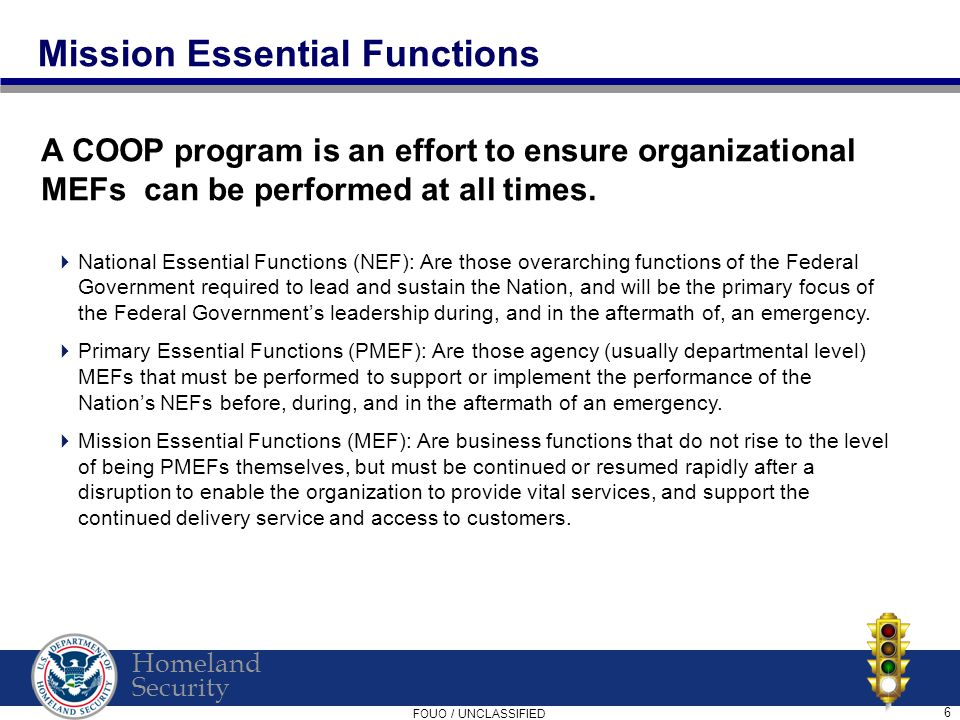 Homeland Security FOUO / UNCLASSIFIED 6 Mission Essential Functions A COOP program is an effort to ensure organizational MEFs can be performed at all times.