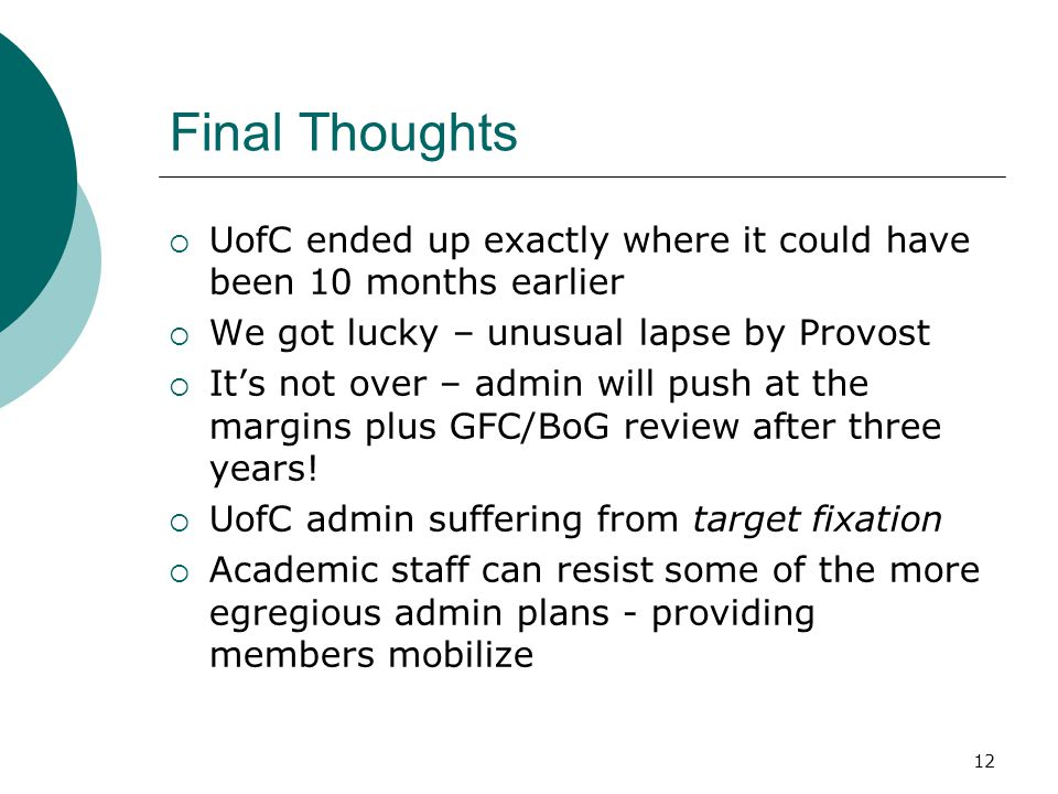 Final Thoughts  UofC ended up exactly where it could have been 10 months earlier  We got lucky – unusual lapse by Provost  It's not over – admin will push at the margins plus GFC/BoG review after three years.
