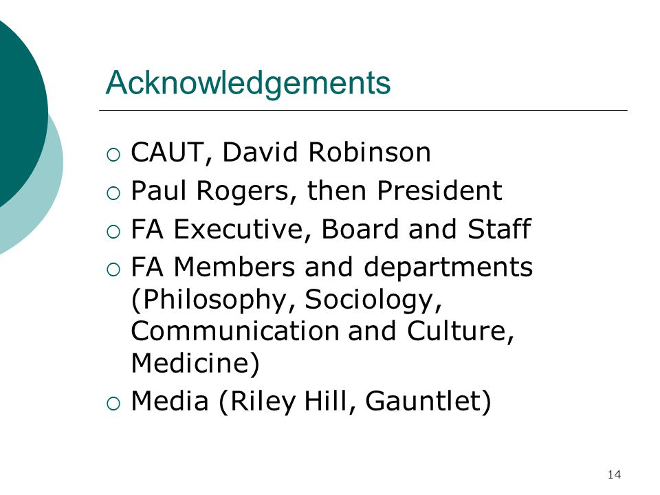Acknowledgements  CAUT, David Robinson  Paul Rogers, then President  FA Executive, Board and Staff  FA Members and departments (Philosophy, Sociology, Communication and Culture, Medicine)  Media (Riley Hill, Gauntlet) 14