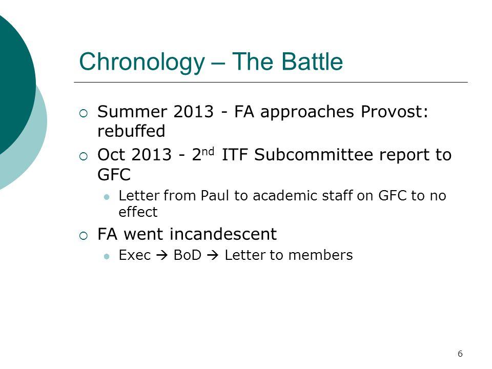 Chronology – The Battle  Summer 2013 - FA approaches Provost: rebuffed  Oct 2013 - 2 nd ITF Subcommittee report to GFC Letter from Paul to academic staff on GFC to no effect  FA went incandescent Exec  BoD  Letter to members 6