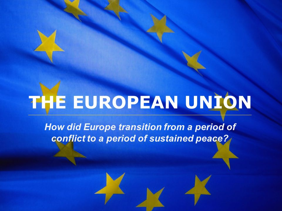 The European Union THE EUROPEAN UNION How did Europe transition from a period of conflict to a period of sustained peace?