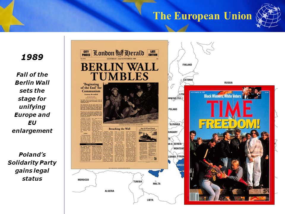 The European Union 1989 Fall of the Berlin Wall sets the stage for unifying Europe and EU enlargement Poland's Solidarity Party gains legal status