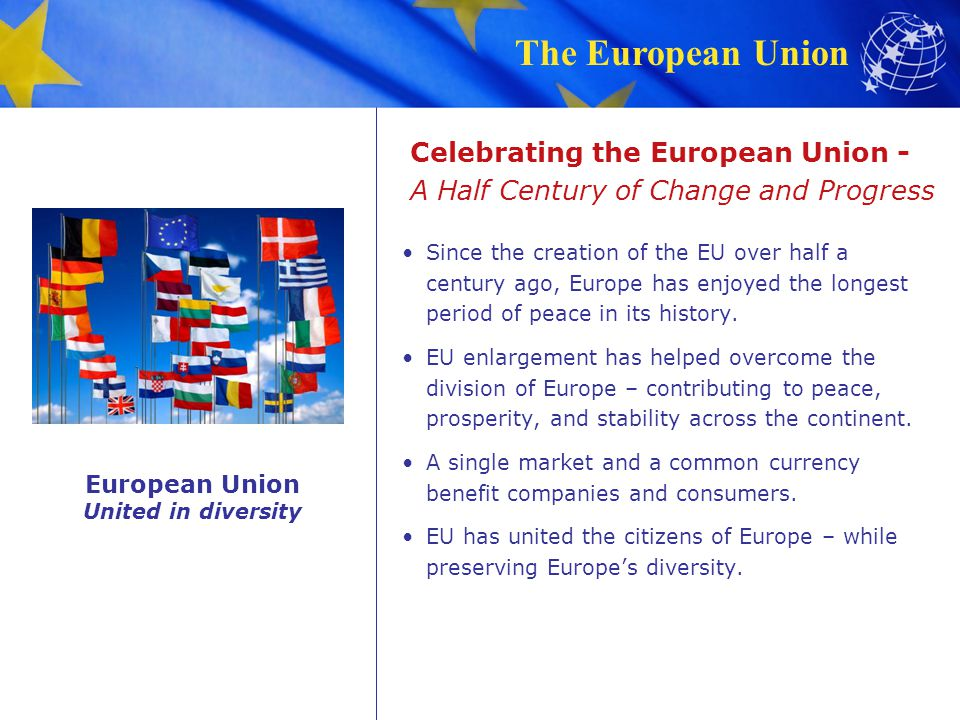The European Union Celebrating the European Union - A Half Century of Change and Progress Since the creation of the EU over half a century ago, Europe