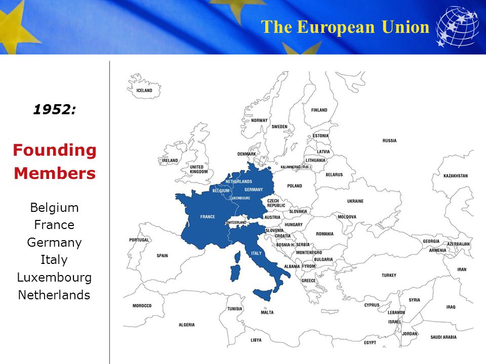 The European Union 1952: Founding Members Belgium France Germany Italy Luxembourg Netherlands
