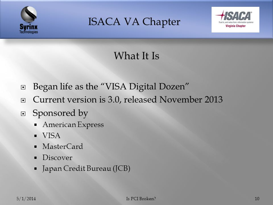 ISACA VA Chapter  Began life as the VISA Digital Dozen  Current version is 3.0, released November 2013  Sponsored by  American Express  VISA  MasterCard  Discover  Japan Credit Bureau (JCB) 5/1/2014Is PCI Broken 10 What It Is