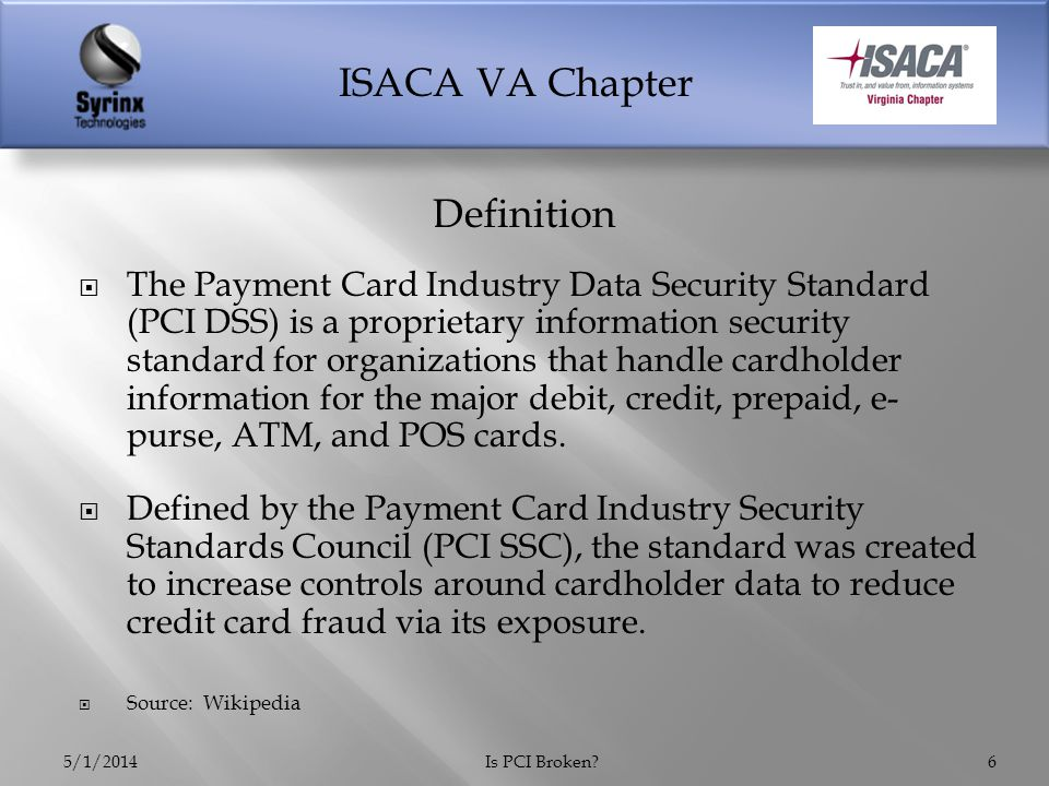ISACA VA Chapter  The Payment Card Industry Data Security Standard (PCI DSS) is a proprietary information security standard for organizations that handle cardholder information for the major debit, credit, prepaid, e- purse, ATM, and POS cards.
