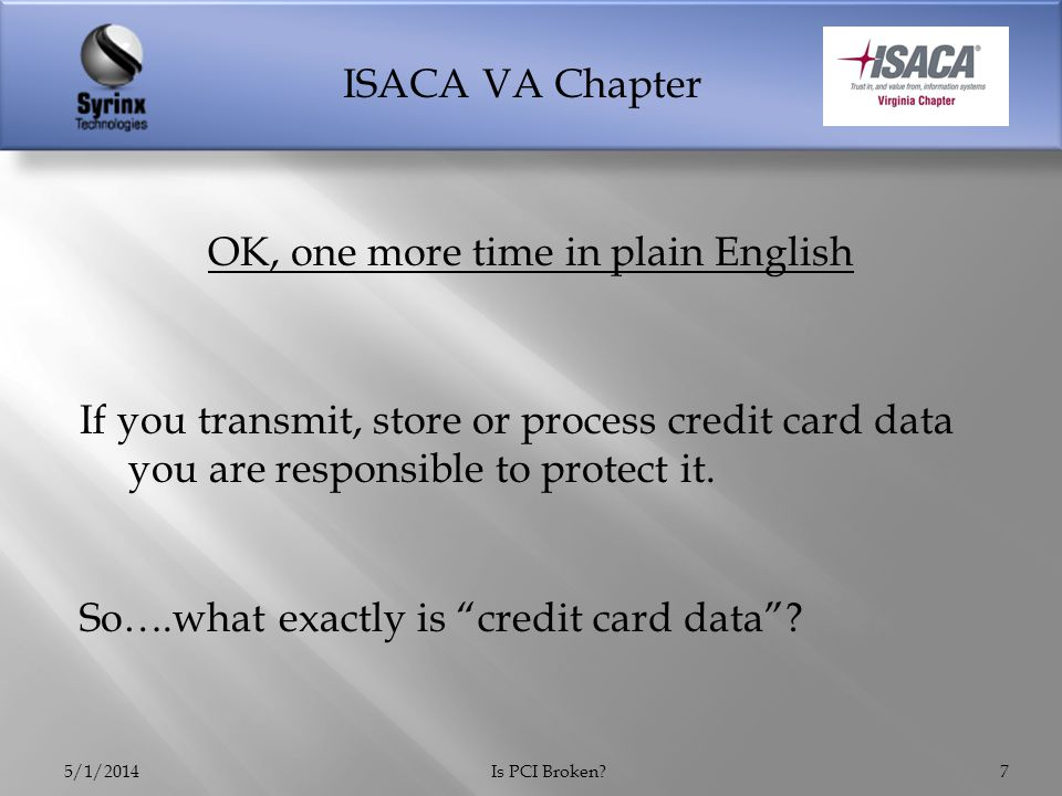ISACA VA Chapter  What you can store  Primary Account Number (obfuscated)  Cardholder Name  Expiration Date  What you must NEVER store  Magnetic stripe data  CVV  PIN 5/1/2014Is PCI Broken?8
