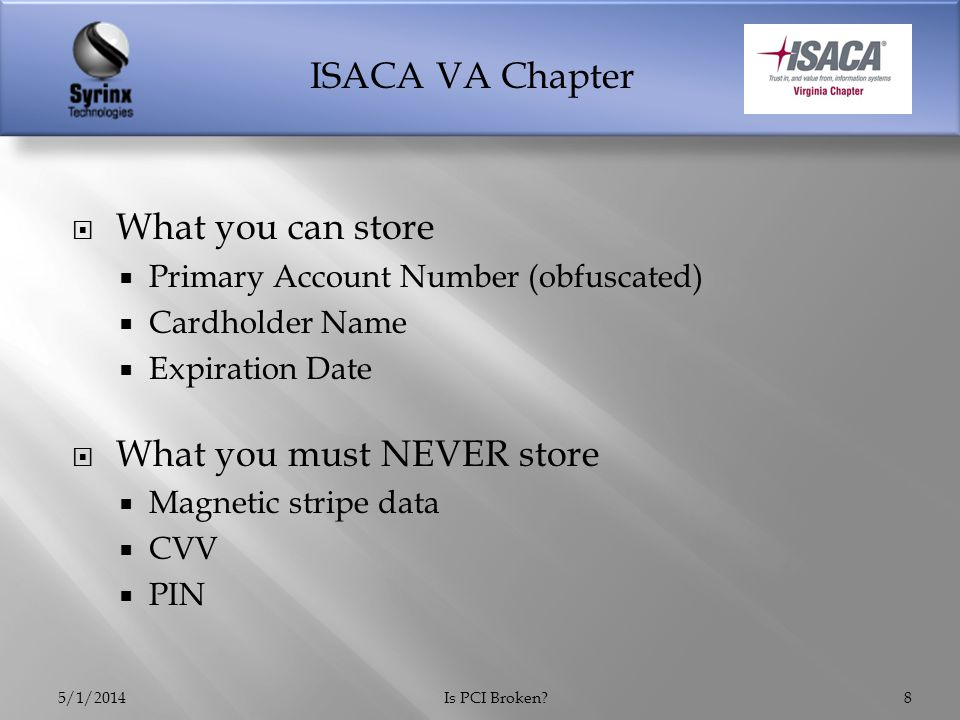 ISACA VA Chapter  January in-store and online traffic drops from 43% to 33% of US households  Target spent $61 million during Q4 related to breach  Estimated 5-10% will never shop there again  March 5 – Target replaces CIO and hires two additional positions  Chief Security Officer  Chief Compliance Officer 5/1/2014Is PCI Broken?29