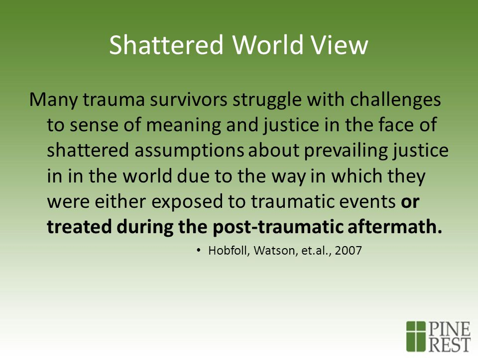 Shattered World View Many trauma survivors struggle with challenges to sense of meaning and justice in the face of shattered assumptions about prevailing justice in in the world due to the way in which they were either exposed to traumatic events or treated during the post-traumatic aftermath.