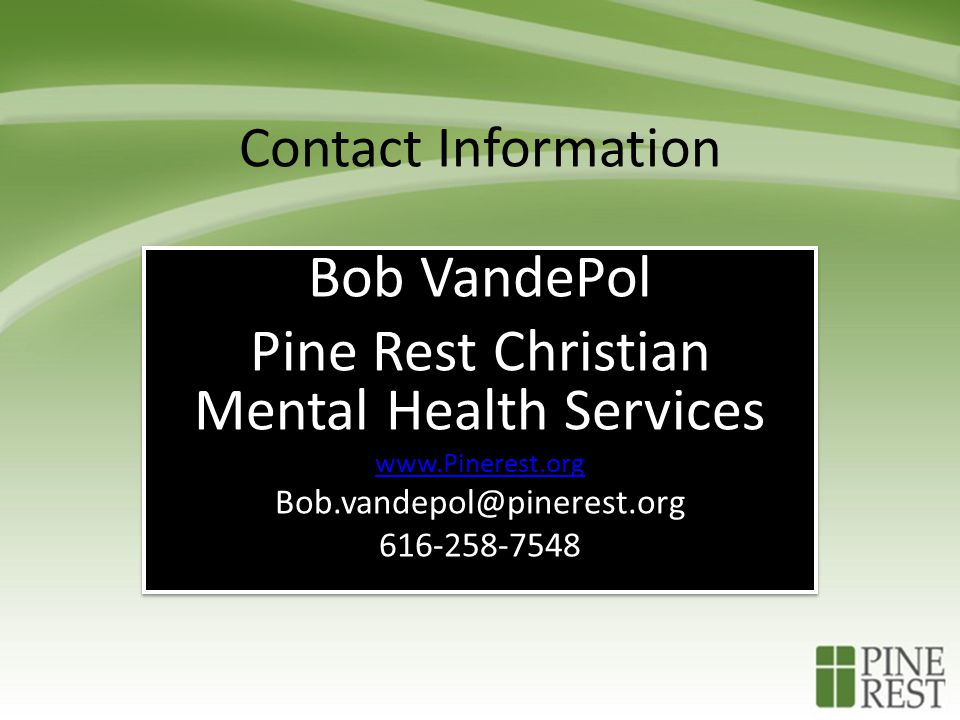 Contact Information Bob VandePol Pine Rest Christian Mental Health Services www.Pinerest.org Bob.vandepol@pinerest.org 616-258-7548 Bob VandePol Pine Rest Christian Mental Health Services www.Pinerest.org Bob.vandepol@pinerest.org 616-258-7548