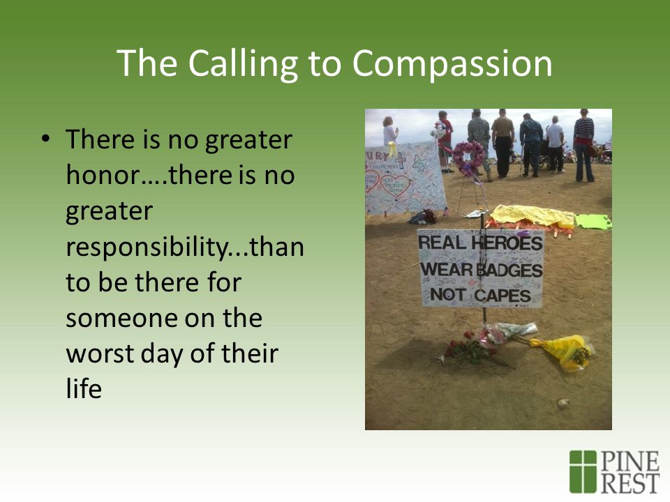 The Calling to Compassion There is no greater honor….there is no greater responsibility...than to be there for someone on the worst day of their life