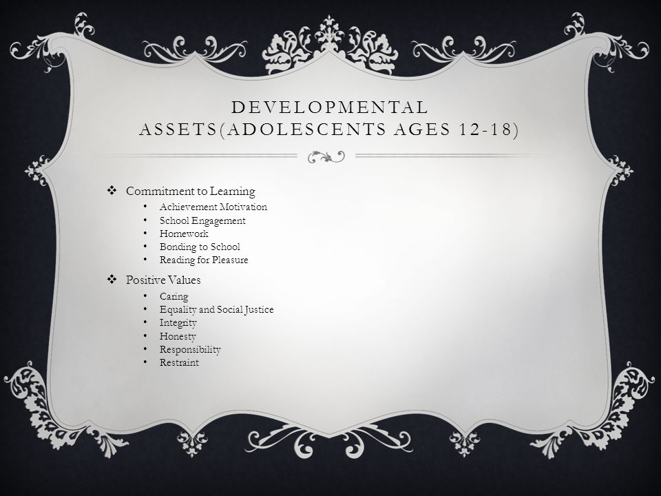 DEVELOPMENTAL ASSETS(ADOLESCENTS AGES 12-18)  Commitment to Learning Achievement Motivation School Engagement Homework Bonding to School Reading for Pleasure  Positive Values Caring Equality and Social Justice Integrity Honesty Responsibility Restraint