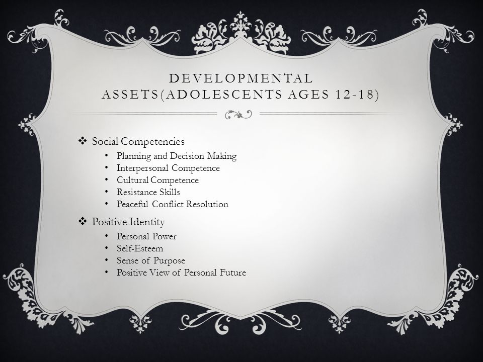 DEVELOPMENTAL ASSETS(ADOLESCENTS AGES 12-18)  Social Competencies Planning and Decision Making Interpersonal Competence Cultural Competence Resistance Skills Peaceful Conflict Resolution  Positive Identity Personal Power Self-Esteem Sense of Purpose Positive View of Personal Future