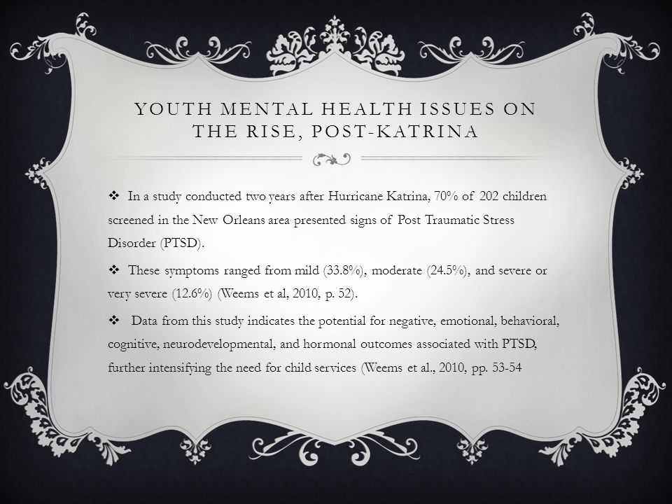 YOUTH MENTAL HEALTH ISSUES ON THE RISE, POST-KATRINA  In a study conducted two years after Hurricane Katrina, 70% of 202 children screened in the New Orleans area presented signs of Post Traumatic Stress Disorder (PTSD).