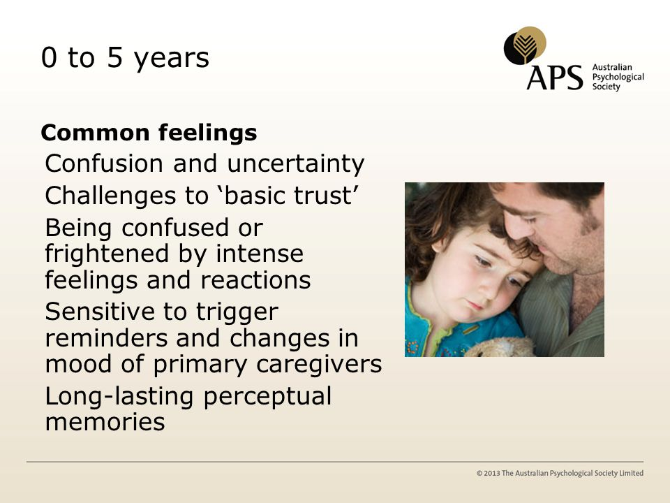 0 to 5 years Common feelings Confusion and uncertainty Challenges to 'basic trust' Being confused or frightened by intense feelings and reactions Sensitive to trigger reminders and changes in mood of primary caregivers Long-lasting perceptual memories