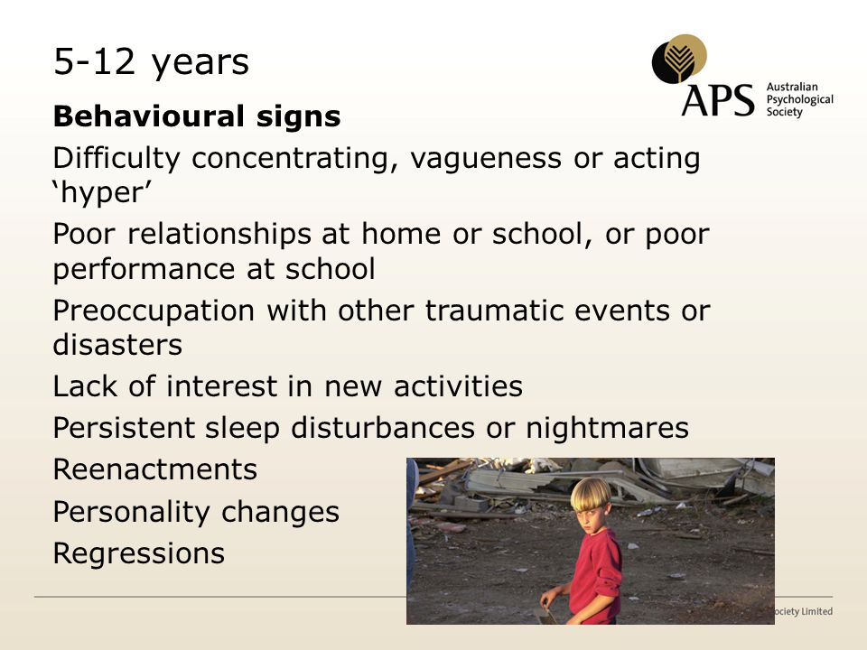5-12 years Behavioural signs Difficulty concentrating, vagueness or acting 'hyper' Poor relationships at home or school, or poor performance at school Preoccupation with other traumatic events or disasters Lack of interest in new activities Persistent sleep disturbances or nightmares Reenactments Personality changes Regressions