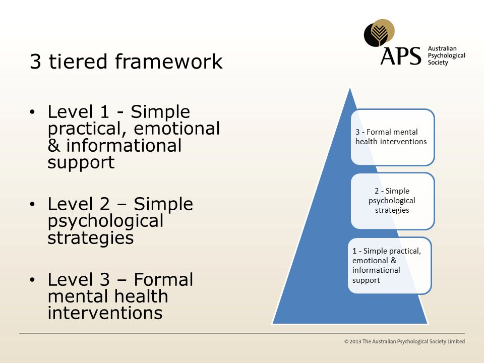 3 tiered framework Level 1 - Simple practical, emotional & informational support Level 2 – Simple psychological strategies Level 3 – Formal mental health interventions 3 - Formal mental health interventions 2 - Simple psychological strategies 1 - Simple practical, emotional & informational support