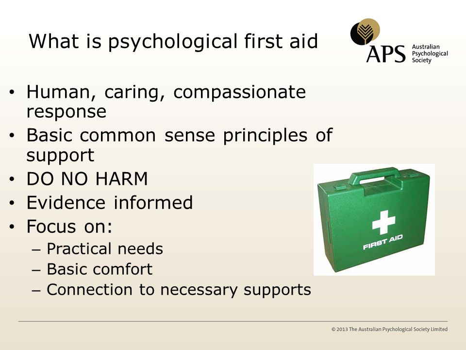 What is psychological first aid Human, caring, compassionate response Basic common sense principles of support DO NO HARM Evidence informed Focus on: – Practical needs – Basic comfort – Connection to necessary supports