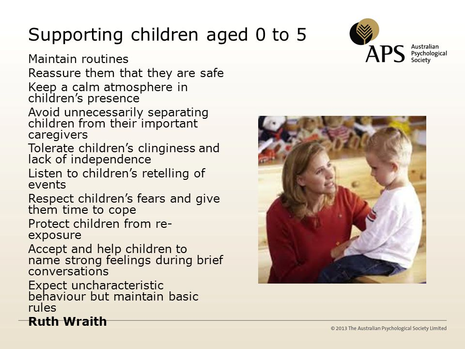 Supporting children aged 0 to 5 Maintain routines Reassure them that they are safe Keep a calm atmosphere in children's presence Avoid unnecessarily separating children from their important caregivers Tolerate children's clinginess and lack of independence Listen to children's retelling of events Respect children's fears and give them time to cope Protect children from re- exposure Accept and help children to name strong feelings during brief conversations Expect uncharacteristic behaviour but maintain basic rules Ruth Wraith