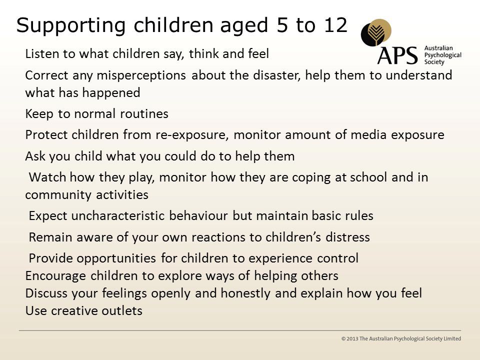 Supporting children aged 5 to 12 Listen to what children say, think and feel Correct any misperceptions about the disaster, help them to understand what has happened Keep to normal routines Protect children from re-exposure, monitor amount of media exposure Ask you child what you could do to help them Watch how they play, monitor how they are coping at school and in community activities Expect uncharacteristic behaviour but maintain basic rules Remain aware of your own reactions to children's distress Provide opportunities for children to experience control Encourage children to explore ways of helping others Discuss your feelings openly and honestly and explain how you feel Use creative outlets