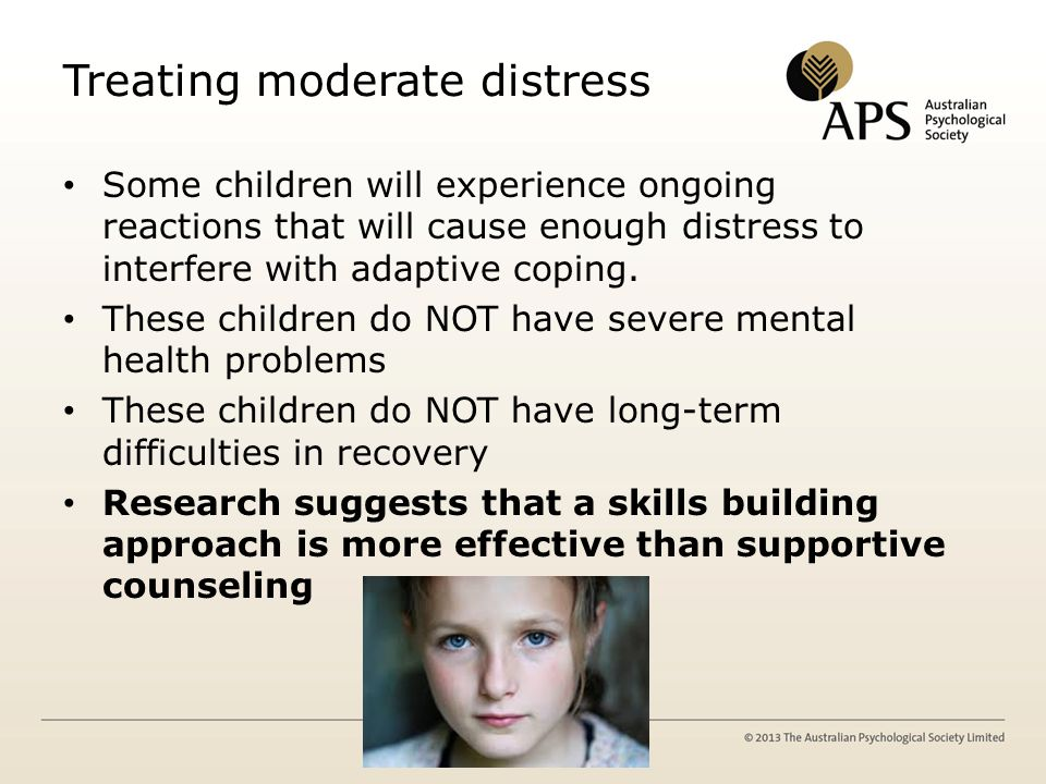 Treating moderate distress Some children will experience ongoing reactions that will cause enough distress to interfere with adaptive coping.