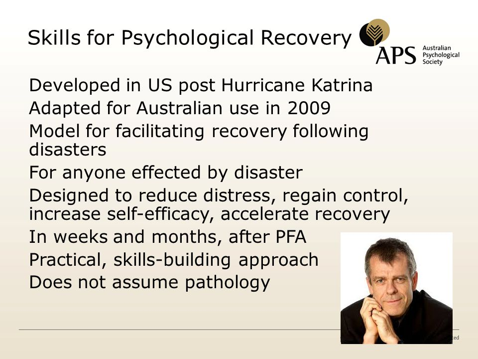 Skills for Psychological Recovery Developed in US post Hurricane Katrina Adapted for Australian use in 2009 Model for facilitating recovery following disasters For anyone effected by disaster Designed to reduce distress, regain control, increase self-efficacy, accelerate recovery In weeks and months, after PFA Practical, skills-building approach Does not assume pathology