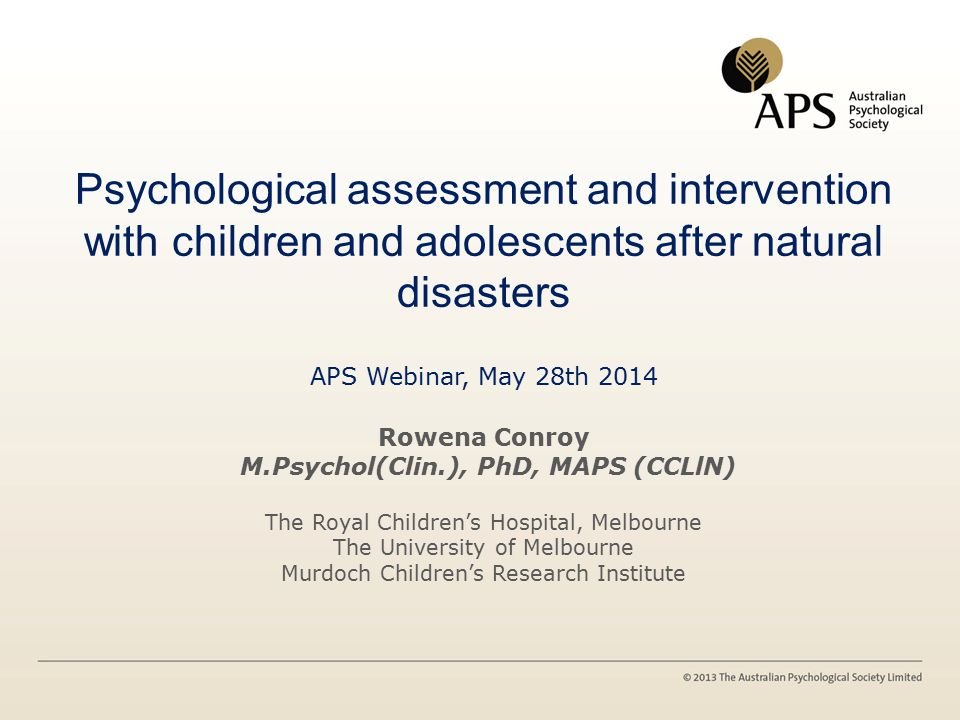 Psychological assessment and intervention with children and adolescents after natural disasters APS Webinar, May 28th 2014 Rowena Conroy M.Psychol(Clin.), PhD, MAPS (CCLlN) The Royal Children's Hospital, Melbourne The University of Melbourne Murdoch Children's Research Institute