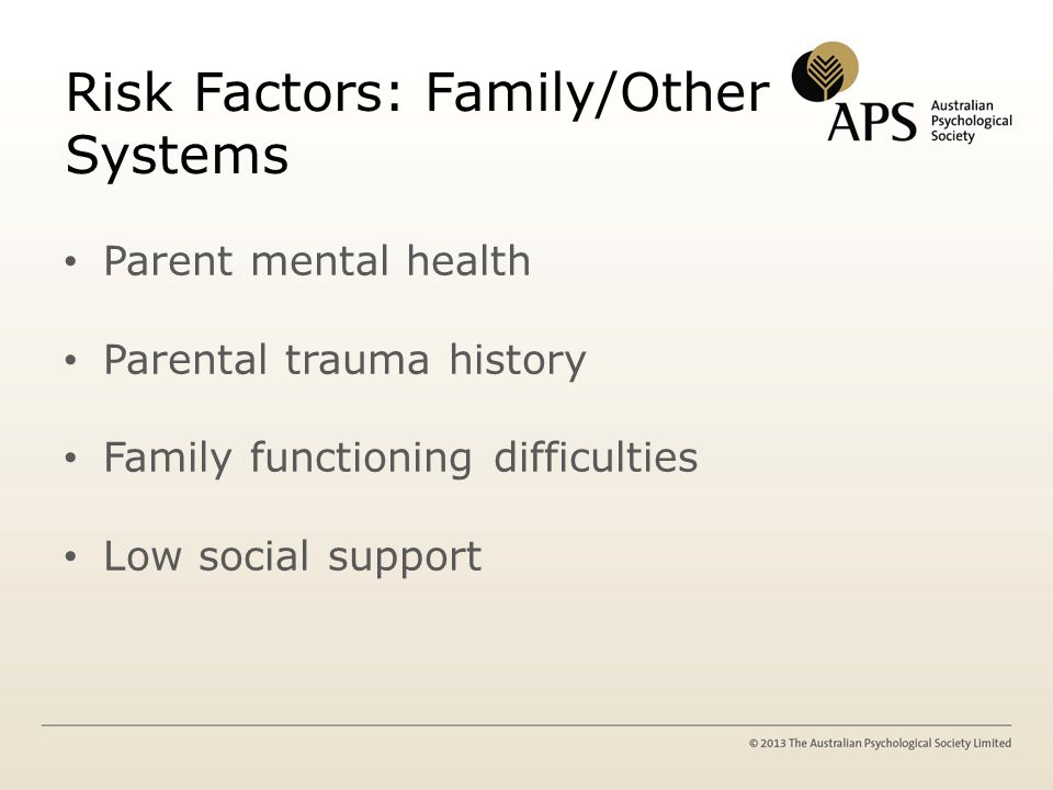 Risk Factors: Family/Other Systems Parent mental health Parental trauma history Family functioning difficulties Low social support