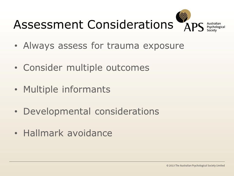 Assessment Considerations Always assess for trauma exposure Consider multiple outcomes Multiple informants Developmental considerations Hallmark avoidance