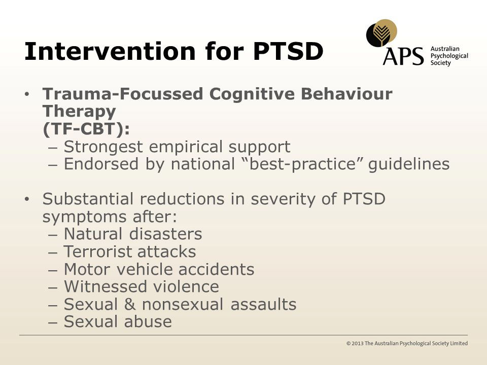 Intervention for PTSD Trauma-Focussed Cognitive Behaviour Therapy (TF-CBT): – Strongest empirical support – Endorsed by national best-practice guidelines Substantial reductions in severity of PTSD symptoms after: – Natural disasters – Terrorist attacks – Motor vehicle accidents – Witnessed violence – Sexual & nonsexual assaults – Sexual abuse