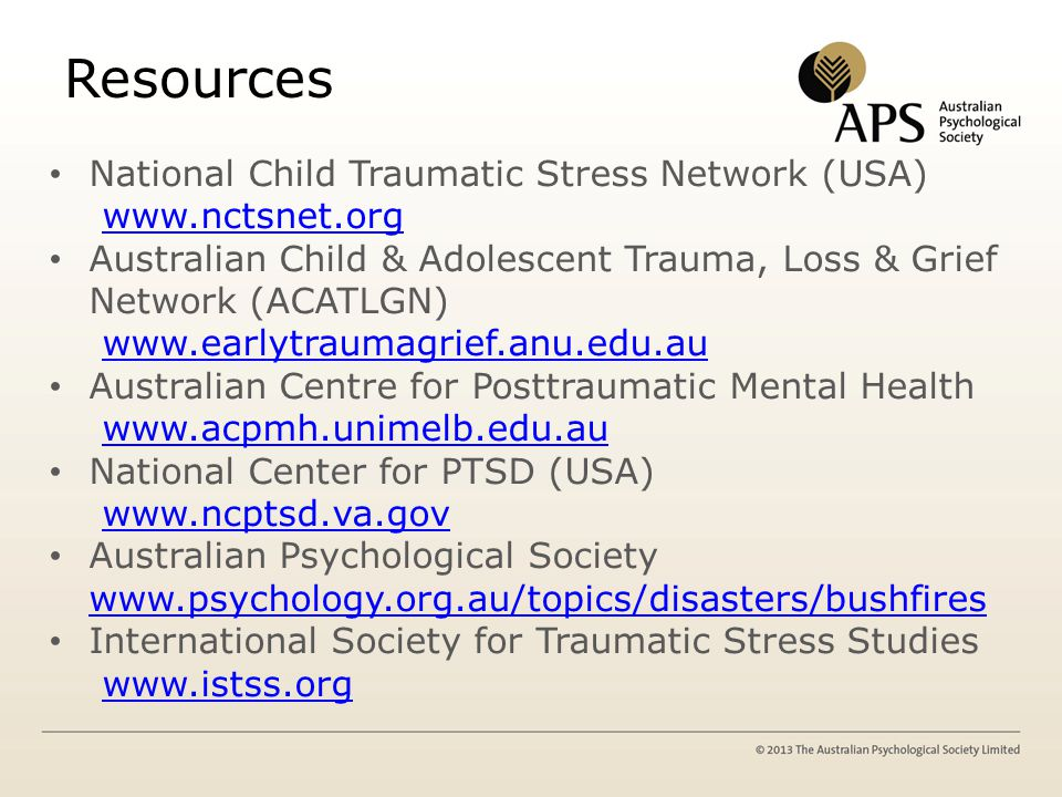 Resources National Child Traumatic Stress Network (USA) www.nctsnet.org Australian Child & Adolescent Trauma, Loss & Grief Network (ACATLGN) www.earlytraumagrief.anu.edu.au Australian Centre for Posttraumatic Mental Health www.acpmh.unimelb.edu.au National Center for PTSD (USA) www.ncptsd.va.gov Australian Psychological Society www.psychology.org.au/topics/disasters/bushfires www.psychology.org.au/topics/disasters/bushfires International Society for Traumatic Stress Studies www.istss.org