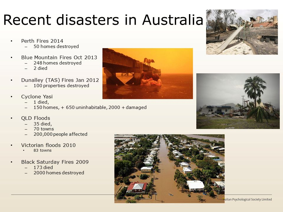 Recent disasters in Australia Perth Fires 2014 – 50 homes destroyed Blue Mountain Fires Oct 2013 – 248 homes destroyed – 2 died Dunalley (TAS) Fires Jan 2012 – 100 properties destroyed Cyclone Yasi – 1 died, – 150 homes, + 650 uninhabitable, 2000 + damaged QLD Floods – 35 died, – 70 towns – 200,000 people affected Victorian floods 2010 83 towns Black Saturday Fires 2009 – 173 died – 2000 homes destroyed