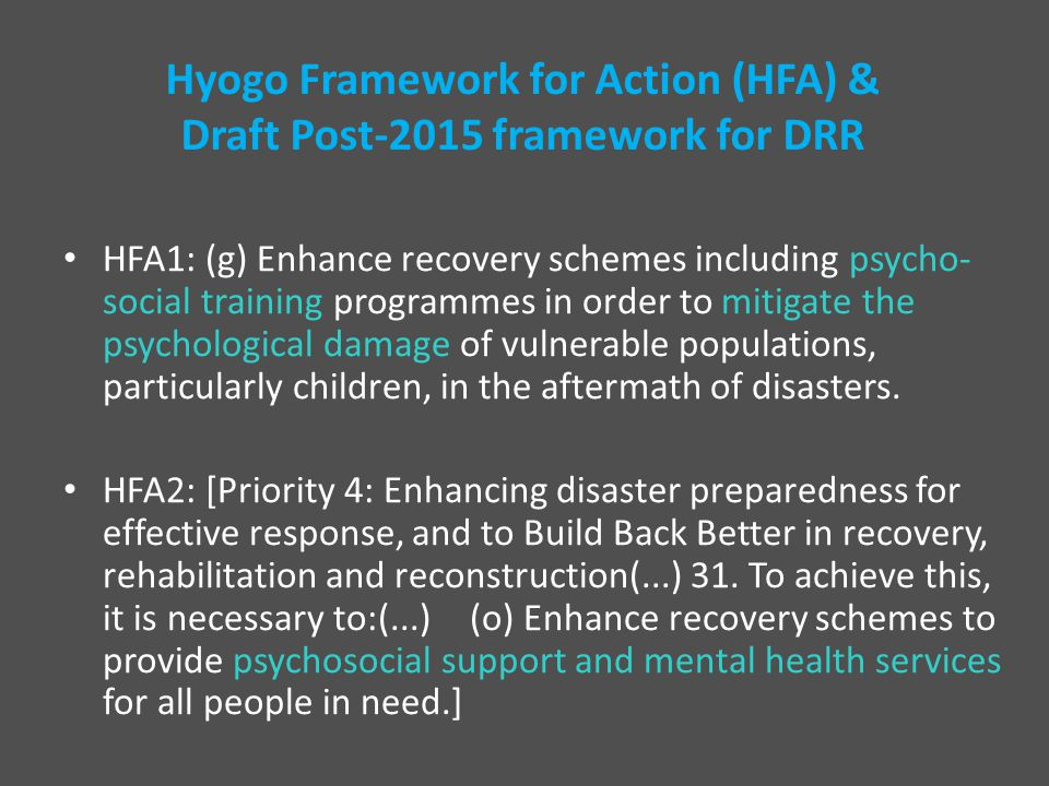 Hyogo Framework for Action (HFA) & Draft Post-2015 framework for DRR HFA1: (g) Enhance recovery schemes including psycho- social training programmes in order to mitigate the psychological damage of vulnerable populations, particularly children, in the aftermath of disasters.