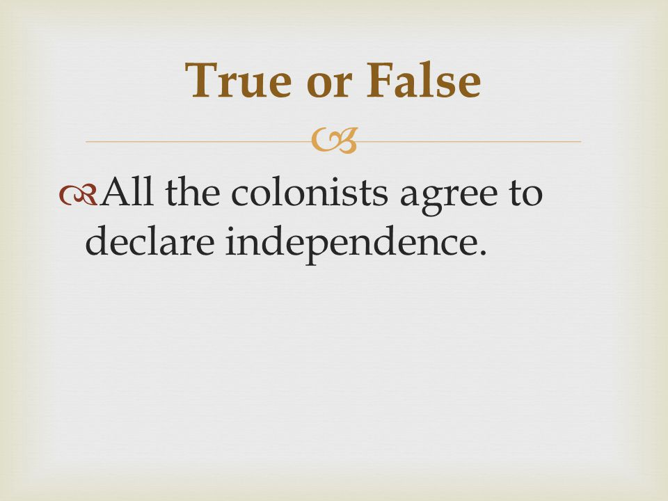   All the colonists agree to declare independence. True or False