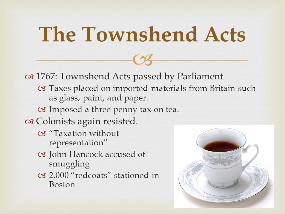   1767: Townshend Acts passed by Parliament  Taxes placed on imported materials from Britain such as glass, paint, and paper.