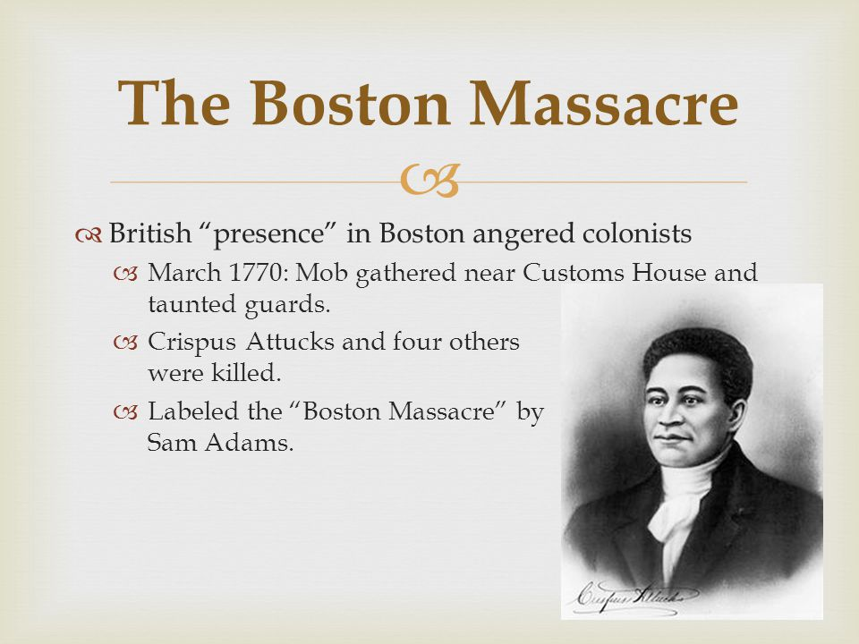   British presence in Boston angered colonists  March 1770: Mob gathered near Customs House and taunted guards.