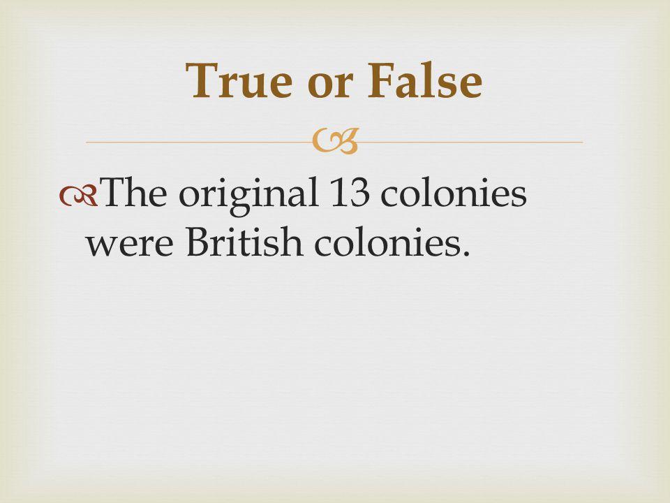   The original 13 colonies were British colonies. True or False