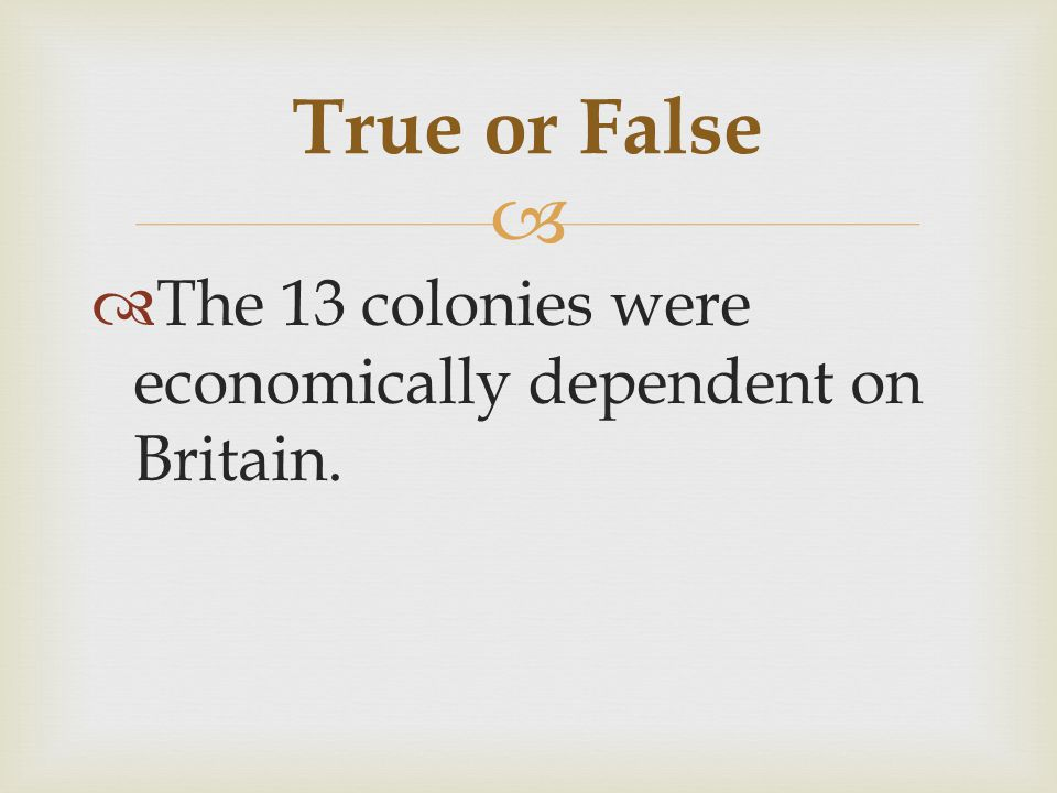   The 13 colonies were economically dependent on Britain. True or False