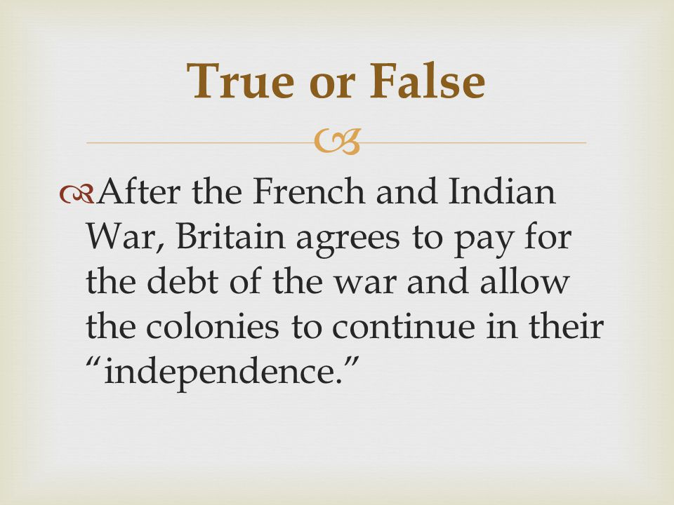   After the French and Indian War, Britain agrees to pay for the debt of the war and allow the colonies to continue in their independence. True or False