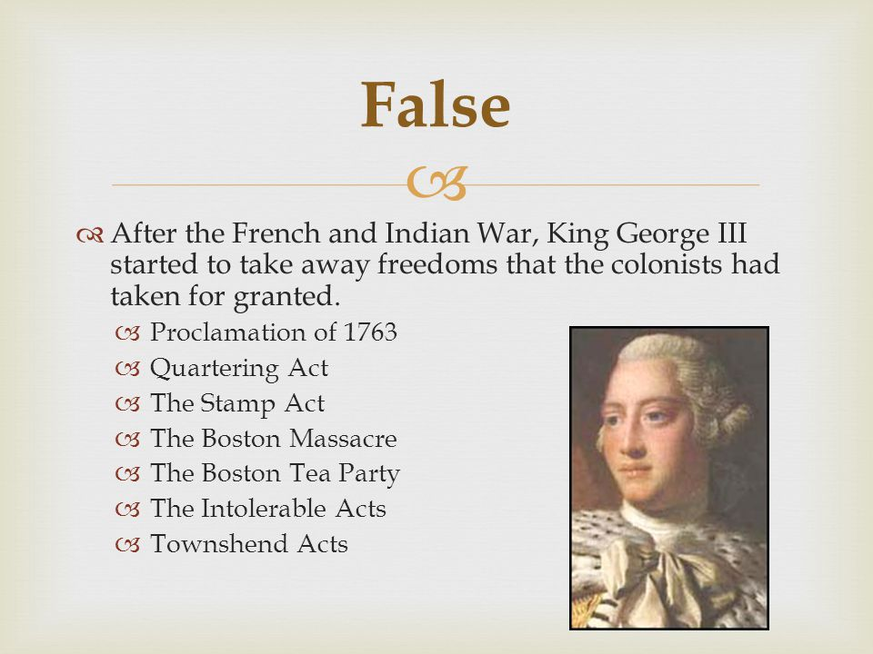   After the French and Indian War, King George III started to take away freedoms that the colonists had taken for granted.